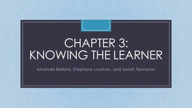 C CHAPTER 3: KNOWING THE LEARNER Amanda Ballard, Stephany Lawhon, and Sarah Tennyson