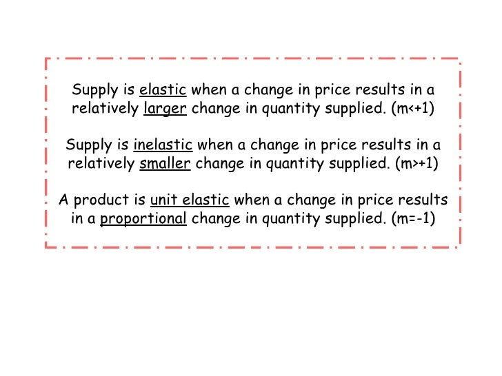 Supply is  elastic  when a change in price results in a relatively  larger  change in quantity supplied. (m<+1) Supply is ...