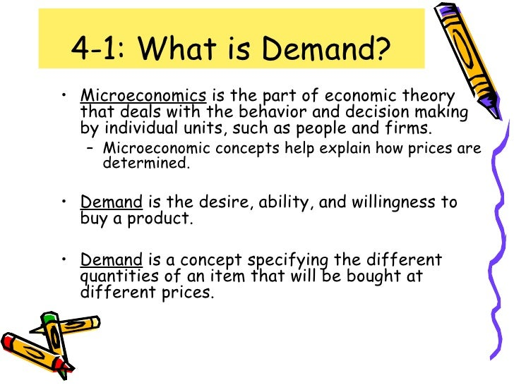 4-1: What is Demand? <ul><li>Microeconomics  is the part of economic theory that deals with the behavior and decision maki...
