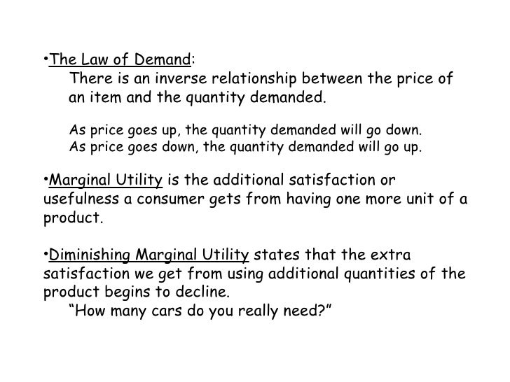 <ul><li>The Law of Demand : </li></ul><ul><ul><li>There is an inverse relationship between the price of an item and the qu...