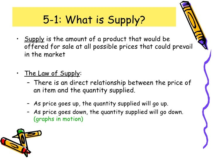 5-1: What is Supply? <ul><li>Supply  is the amount of a product that would be offered for sale at all possible prices that...