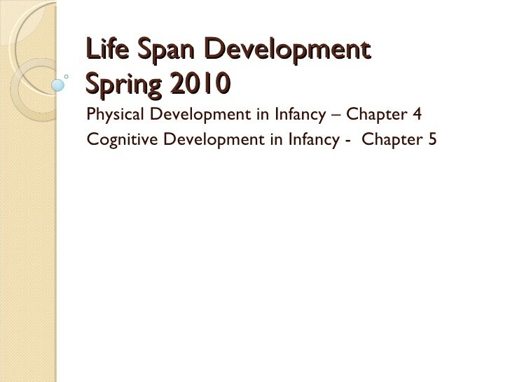 Life Span Development Spring 2010 Physical Development in Infancy – Chapter 4 Cognitive Development in Infancy -  Chapter 5