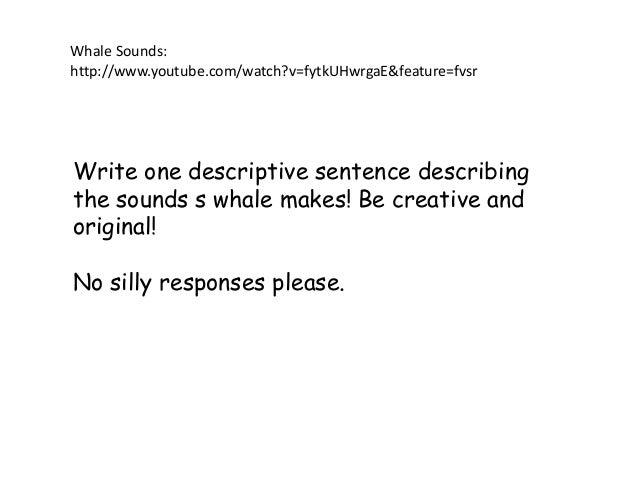 Write one descriptive sentence describing the sounds s whale makes! Be creative and original! No silly responses please. W...