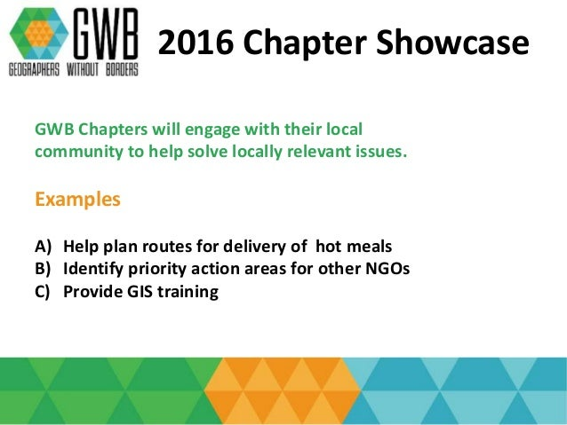 2016 Chapter Showcase GWB Chapters will engage with their local community to help solve locally relevant issues. Examples ...