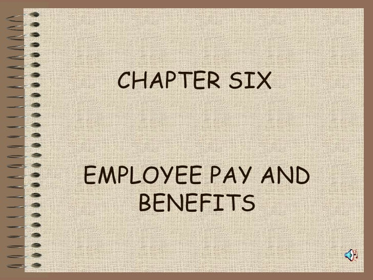 CHAPTER SIX EMPLOYEE PAY AND BENEFITS