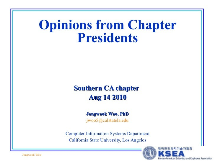 Opinions from Chapter Presidents Southern CA chapter   Aug 14 2010 Jongwook Woo, PhD [email_address] Computer Information ...