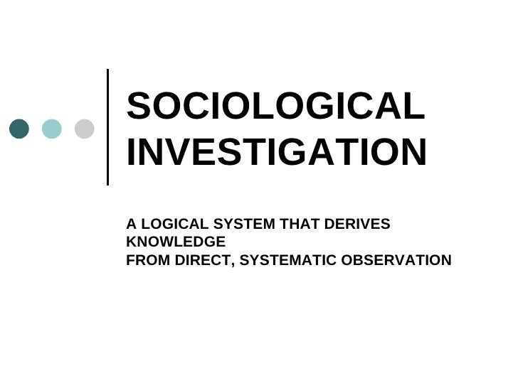 SOCIOLOGICAL INVESTIGATION A LOGICAL SYSTEM THAT DERIVES KNOWLEDGE FROM DIRECT, SYSTEMATIC OBSERVATION