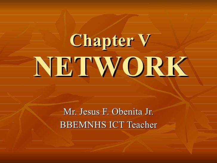Chapter V NETWORK Mr. Jesus F. Obenita Jr. BBEMNHS ICT Teacher