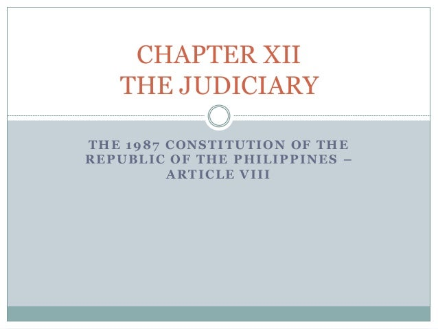 THE 1987 CONSTITUTION OF THE REPUBLIC OF THE PHILIPPINES – ARTICLE VIII CHAPTER XII THE JUDICIARY