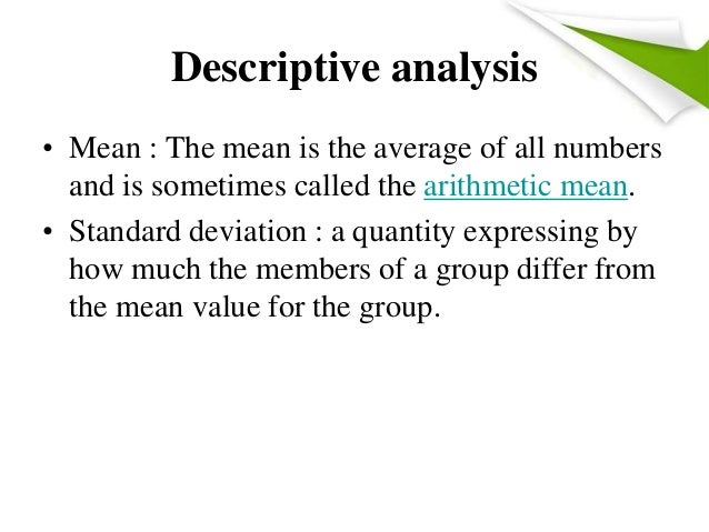 Descriptive analysis • Mean : The mean is the average of all numbers and is sometimes called the arithmetic mean. • Standa...