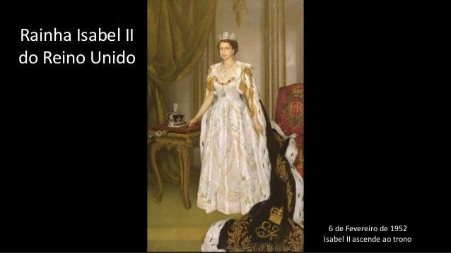 6 de Fevereiro de 1952 Isabel II ascende ao trono Rainha Isabel II do Reino Unido