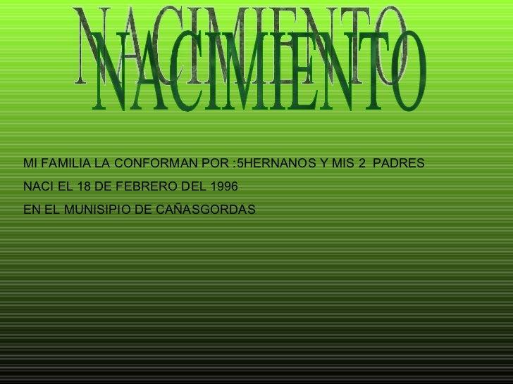 NACIMIENTO MI FAMILIA LA CONFORMAN POR :5HERNANOS Y MIS 2  PADRES NACI EL 18 DE FEBRERO DEL 1996  EN EL MUNISIPIO DE CAÑAS...