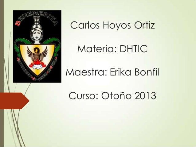 Carlos Hoyos Ortiz Materia: DHTIC Maestra: Erika Bonfil Curso: Otoño 2013