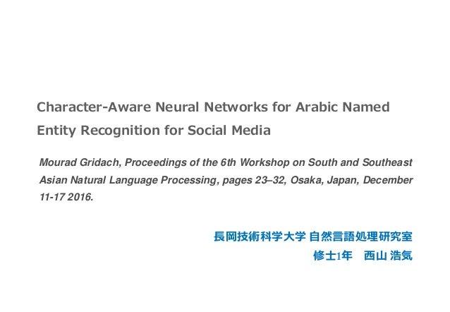 Character-Aware Neural Networks for Arabic Named Entity Recognition for Social Media 長岡技術科学大学 自然言語処理研究室 修士1年 西山 浩気 Mourad ...