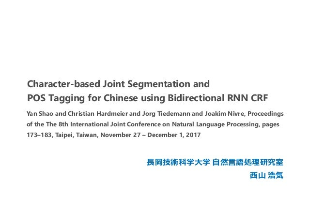 Character-based Joint Segmentation and POS Tagging for Chinese using Bidirectional RNN CRF 長岡技術科学大学 自然言語処理研究室 西山 浩気 Yan Sh...