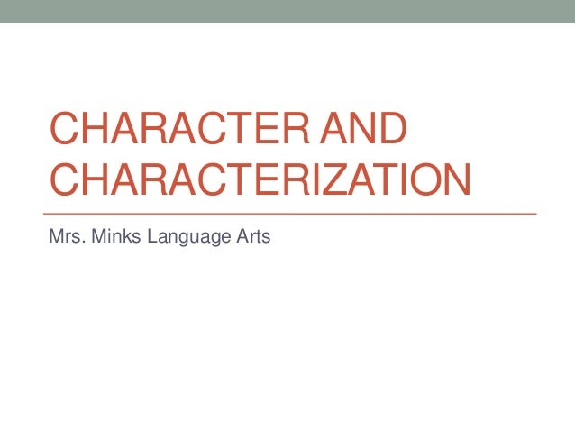 CHARACTER AND CHARACTERIZATION Mrs. Minks Language Arts