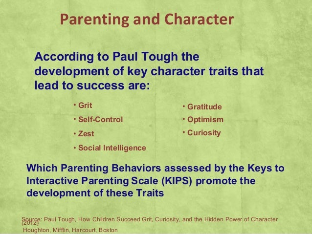 Parenting and CharacterAccording to Paul Tough thedevelopment of key character traits thatlead to success are:• Grit• Self...