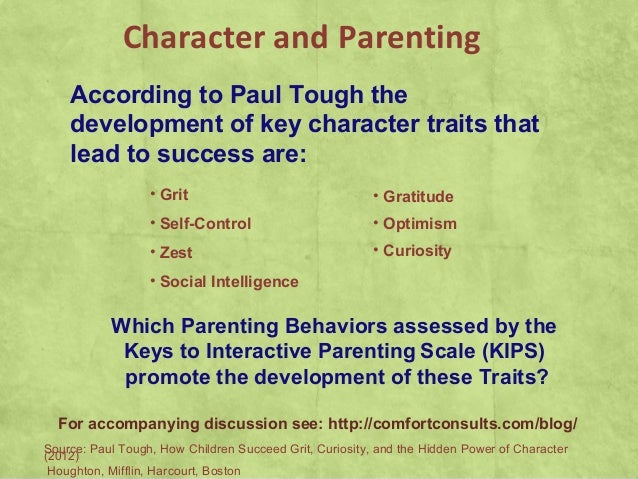 According to Paul Tough thedevelopment of key character traits thatlead to success are:• Grit• Self-Control• Zest• Social ...