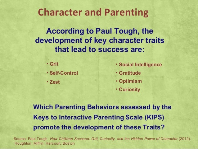 Character and ParentingAccording to Paul Tough, thedevelopment of key character traitsthat lead to success are:• Grit• Sel...
