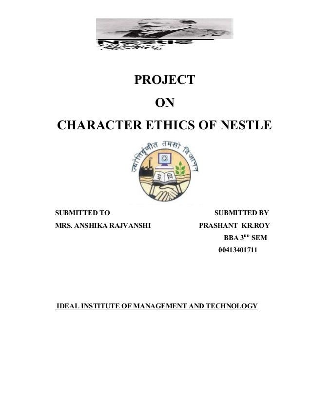 PROJECT ON CHARACTER ETHICS OF NESTLE  SUBMITTED TO MRS. ANSHIKA RAJVANSHI  SUBMITTED BY PRASHANT KR.ROY BBA 3RD SEM 00413...