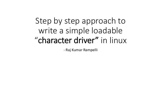 """Step by step approach to write a simple loadable """"character driver"""" in linux - Raj Kumar Rampelli"""