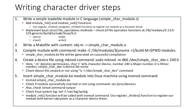 Writing character driver steps 1. Write a simple loadable module in C language (simple_char_module.c) • Add module_init() ...