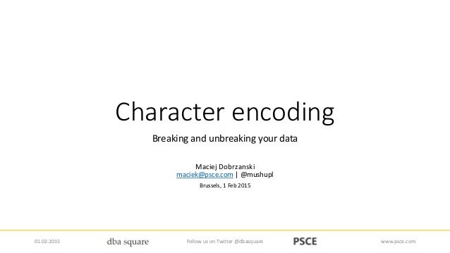 Character encoding Breaking and unbreaking your data Maciej Dobrzanski maciek@psce.com | @mushupl Brussels, 1 Feb 2015 01....