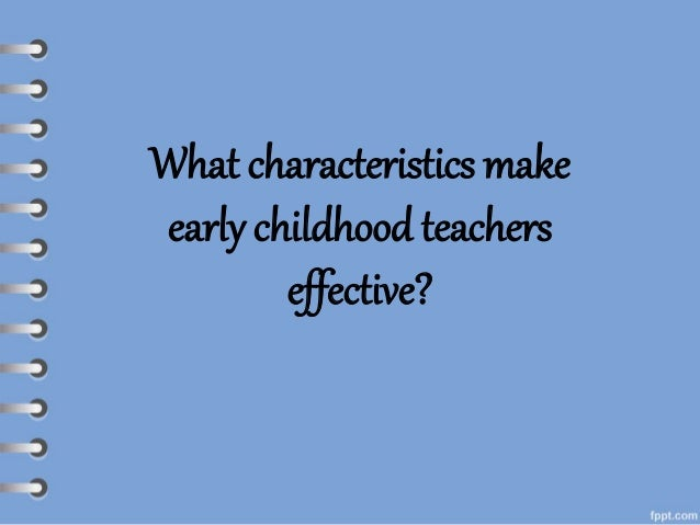 characteristics of an early childhood educator essay The need for high-quality early childhood education has never been greater  increasingly, children are growing up in families where all.