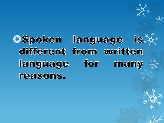 spoken and written language Written language vs spoken language here is an example of the same idea written in a formal style, and in a less formal style as a spoken text read the two texts and see if you can note any differences in the table below:.