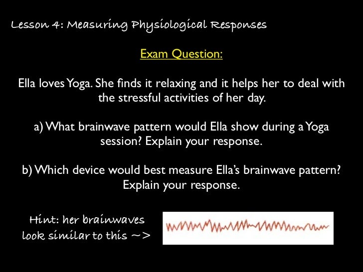 Lesson 4: Measuring Physiological Responses                          Exam Question: Ella loves Yoga. She finds it relaxing ...