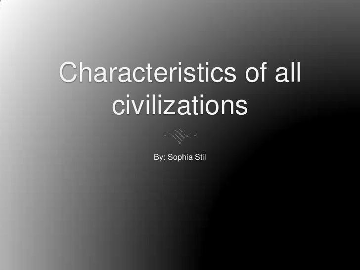 Characteristics of all   civilizations        By: Sophia Stil