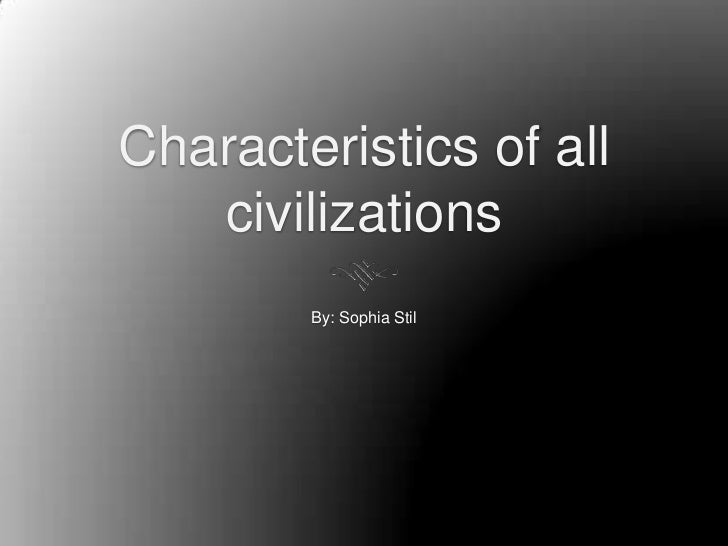 Characteristics of all   civilizations        By: Sophia Stil