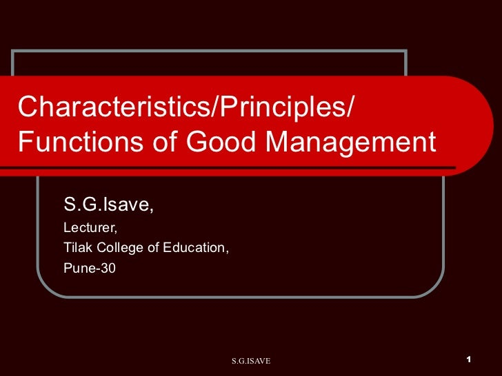 Characteristics/Principles/ Functions of Good Management S.G.Isave, Lecturer, Tilak College of Education, Pune-30