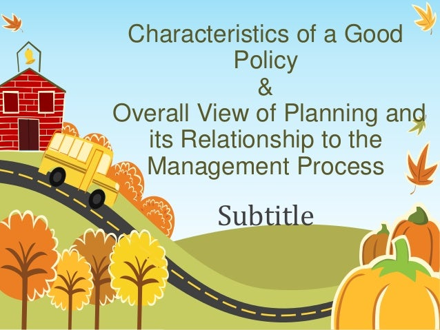 Characteristics of a Good Policy & Overall View of Planning and its Relationship to the Management Process Subtitle