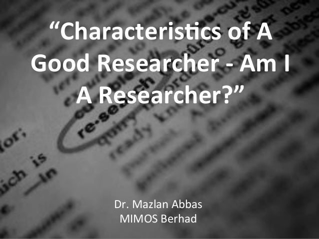 """""""Characteris+cs,of,A,Good,Researcher,3,Am,I,   A,Researcher?"""",       Dr.$Mazlan$Abbas$        MIMOS$Berhad$"""