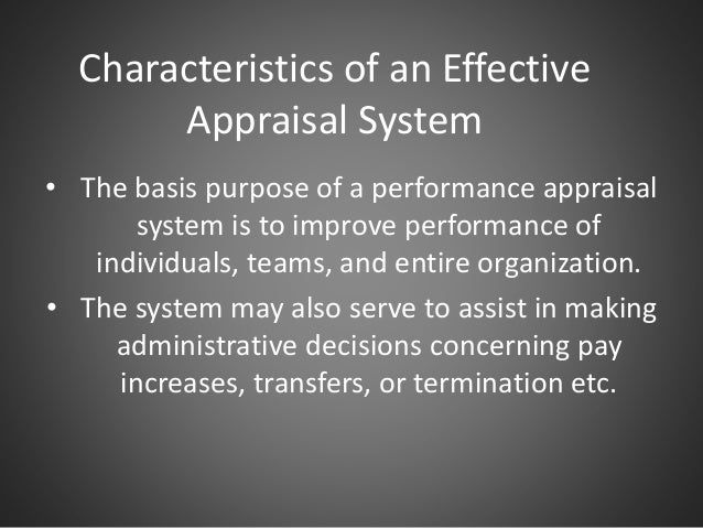 Characteristics of an Effective Appraisal System • The basis purpose of a performance appraisal system is to improve perfo...