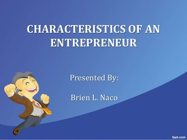 CHARACTERISTICS OF AN   ENTREPRENEUR      Presented By:      Brien L. Naco