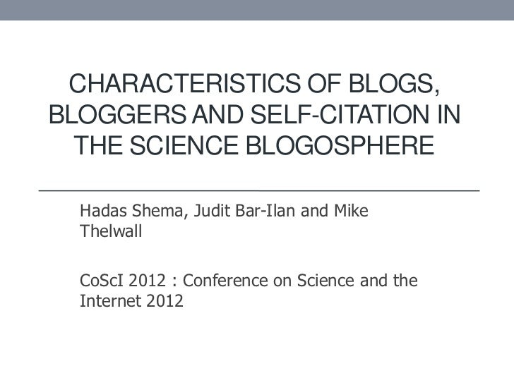 CHARACTERISTICS OF BLOGS,BLOGGERS AND SELF-CITATION IN  THE SCIENCE BLOGOSPHERE  Hadas Shema, Judit Bar-Ilan and Mike  The...
