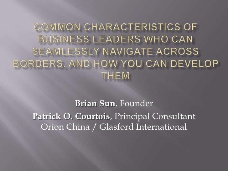Common characteristics of business leaders who can seamlessly navigate across borders, and how you can develop them<br />B...