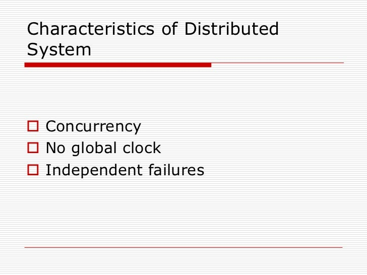 Characteristics of DistributedSystem Concurrency No global clock Independent failures