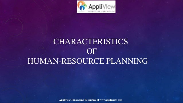 CHARACTERISTICS OF HUMAN-RESOURCE PLANNING Appliview-Innovating Recruitment www.appliview.com