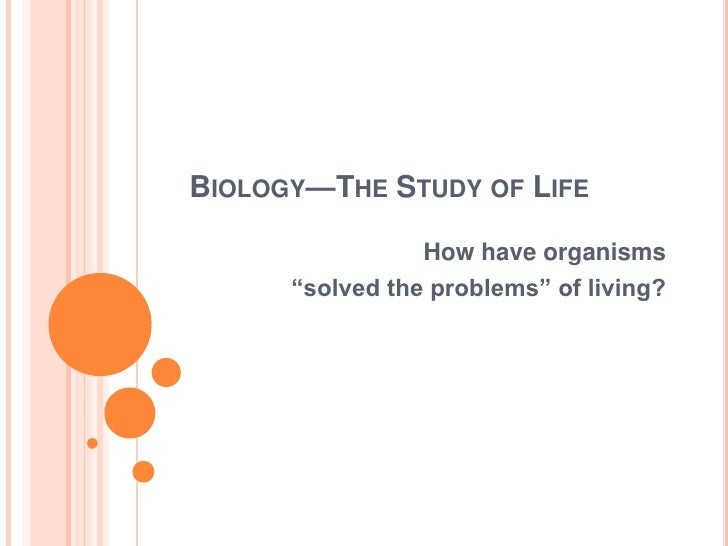 """Biology—The Study of Life<br />How have organisms <br />""""solved the problems"""" of living?<br />"""