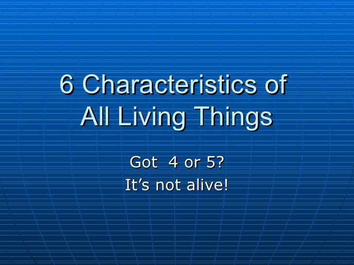 6 Characteristics of  All Living Things Got  4 or 5? It's not alive!