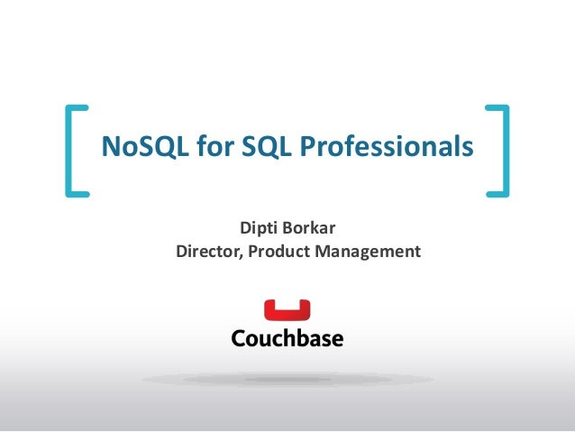 NoSQL for SQL Professionals Dipti Borkar Director, Product Management