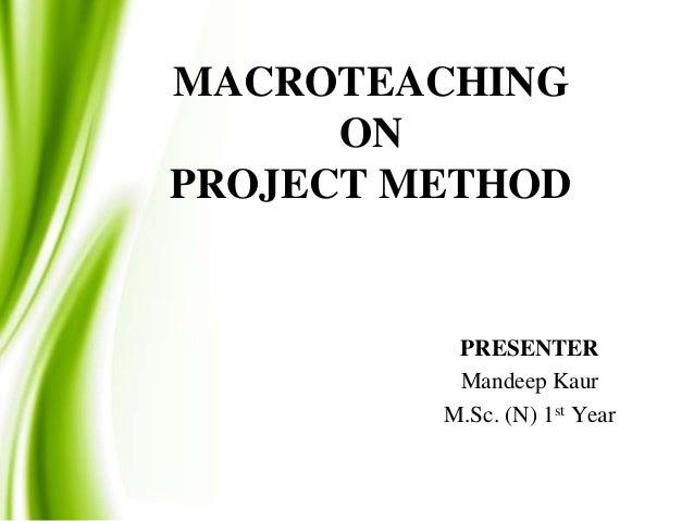MACROTEACHING ON PROJECT METHOD  PRESENTER Mandeep Kaur M.Sc. (N) 1st Year