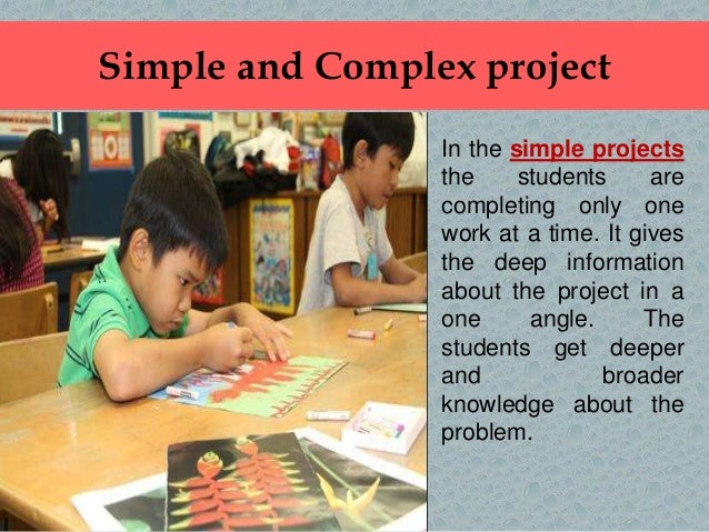 Simple and Complex project In the simple projects the students are completing only one work at a time. It gives the deep i...
