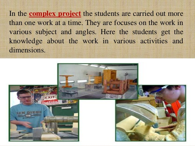In the complex project the students are carried out more than one work at a time. They are focuses on the work in various ...