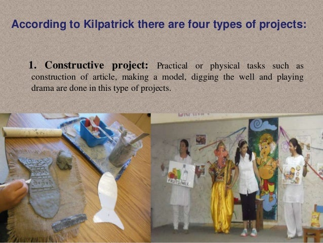 According to Kilpatrick there are four types of projects:  1. Constructive project: Practical or physical tasks such as co...