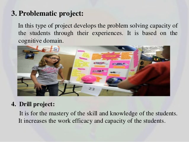 3. Problematic project: In this type of project develops the problem solving capacity of the students through their experi...