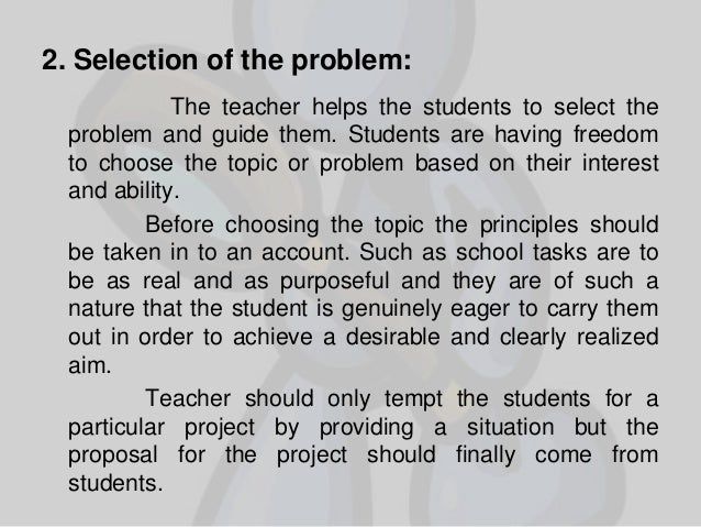 2. Selection of the problem: The teacher helps the students to select the problem and guide them. Students are having free...